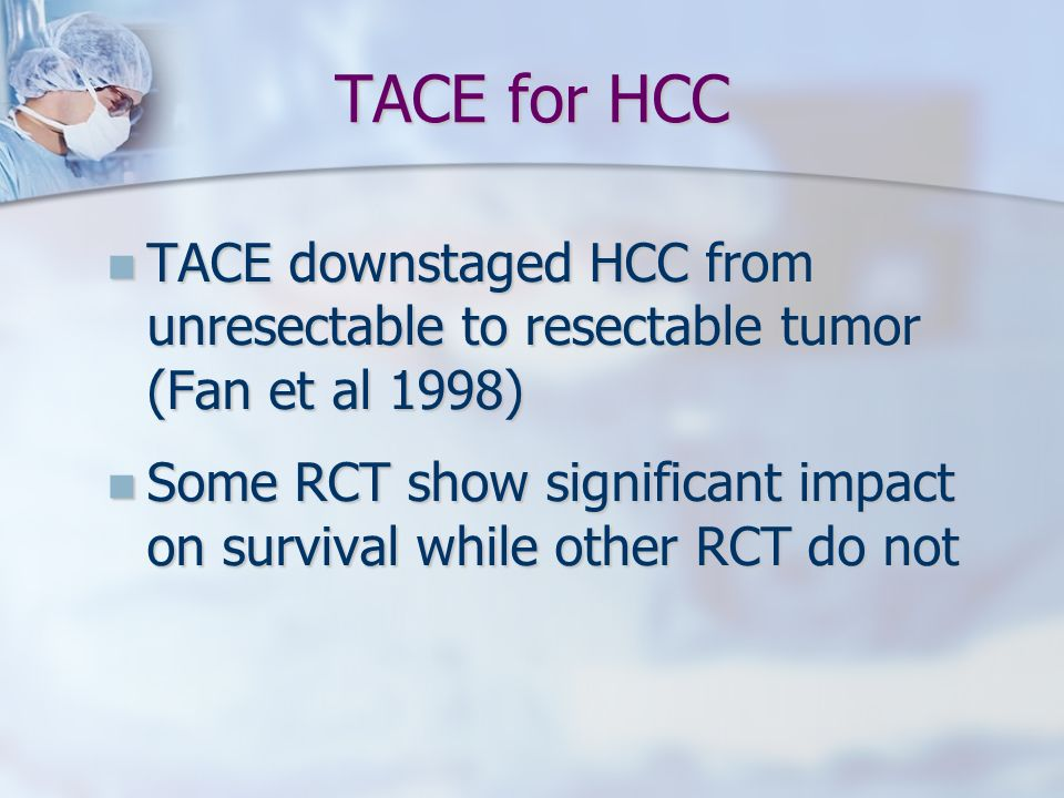 TACE for HCC TACE downstaged HCC from unresectable to resectable tumor (Fan et al 1998)