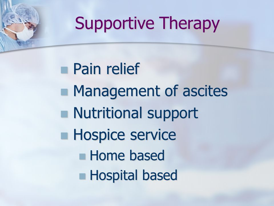 Supportive Therapy Pain relief Management of ascites
