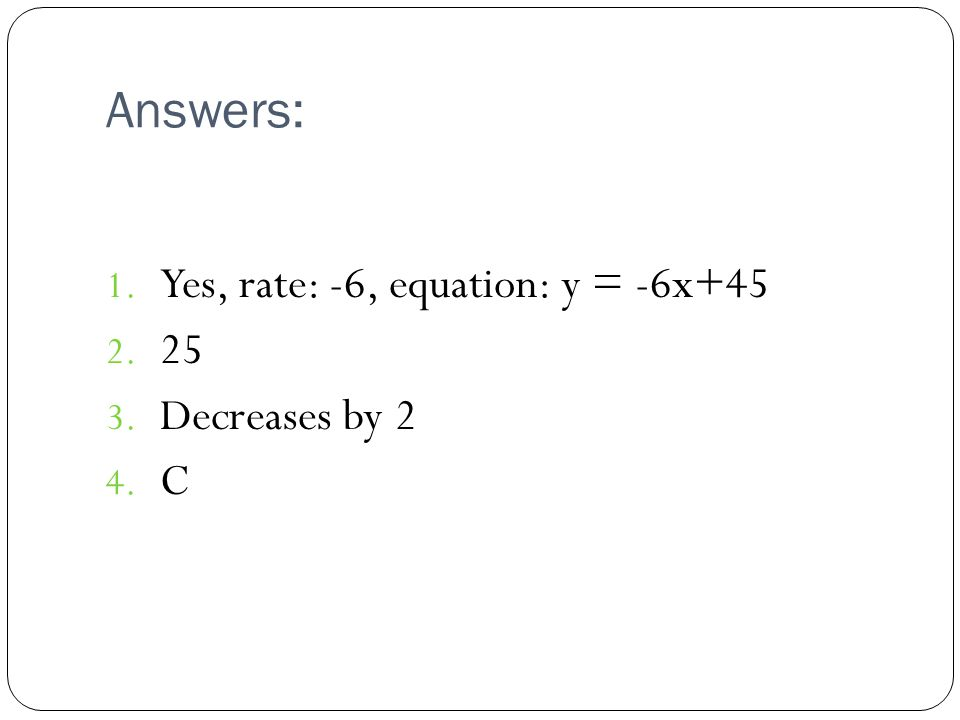 Answers: Yes, rate: -6, equation: y = -6x+45 25 Decreases by 2 C