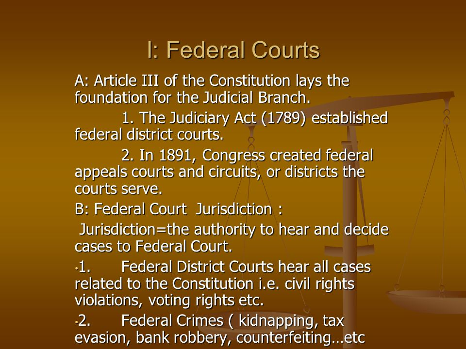 I: Federal Courts A: Article III of the Constitution lays the foundation for the Judicial Branch.