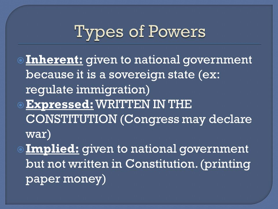 Types of Powers Inherent: given to national government because it is a sovereign state (ex: regulate immigration)