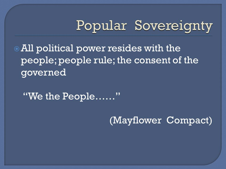 Popular Sovereignty All political power resides with the people; people rule; the consent of the governed.