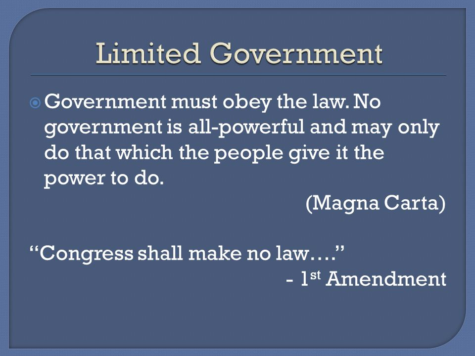 Limited Government Government must obey the law. No government is all-powerful and may only do that which the people give it the power to do.