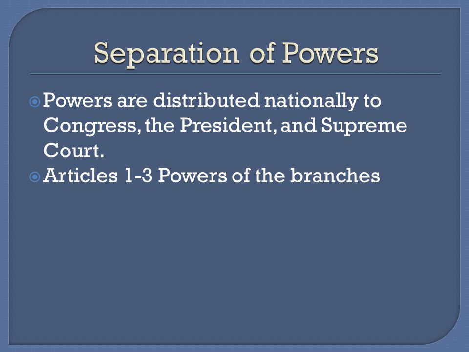 Separation of Powers Powers are distributed nationally to Congress, the President, and Supreme Court.