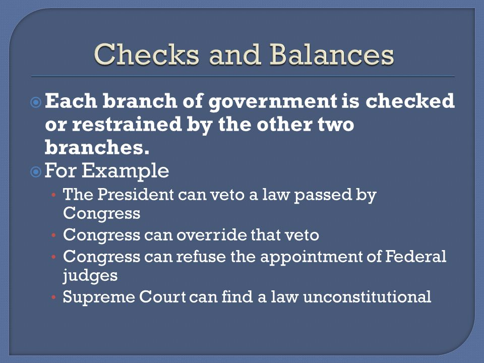 Checks and Balances Each branch of government is checked or restrained by the other two branches. For Example.