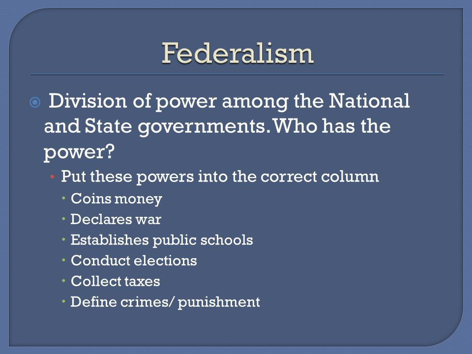 Federalism Division of power among the National and State governments. Who has the power Put these powers into the correct column.