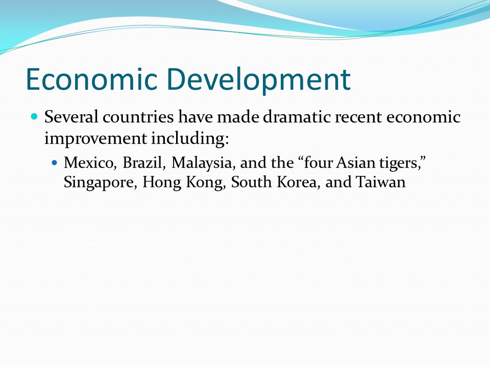 Economic Development Several countries have made dramatic recent economic improvement including:
