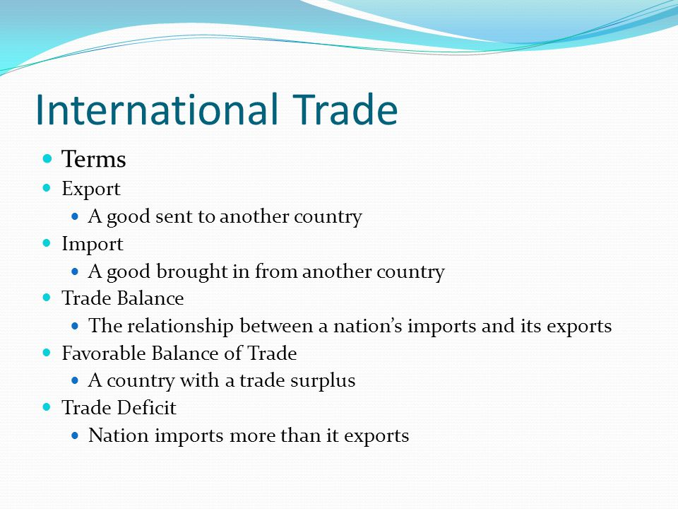 International Trade Terms Export A good sent to another country Import