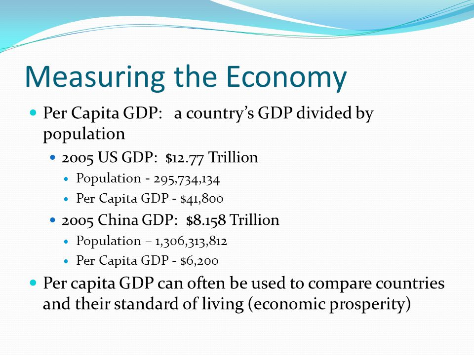 Measuring the Economy Per Capita GDP: a country's GDP divided by population US GDP: $12.77 Trillion.