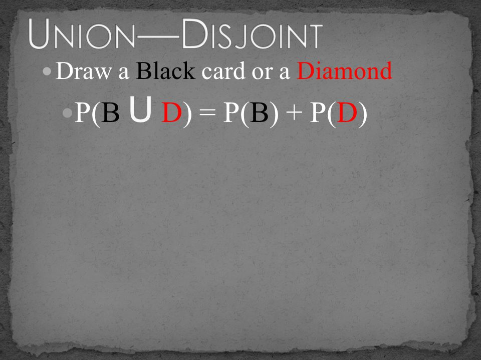 Union—Disjoint Draw a Black card or a Diamond P(B U D) = P(B) + P(D)