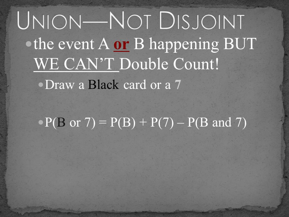 Union—Not Disjoint the event A or B happening BUT WE CAN'T Double Count! Draw a Black card or a 7.