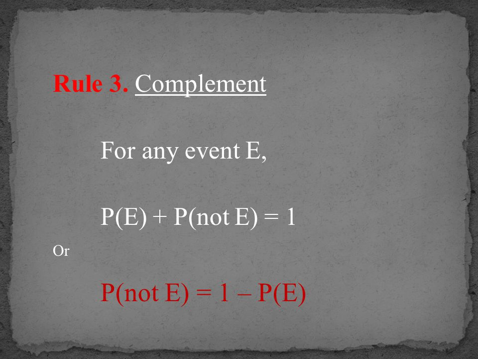 Rule 3. Complement For any event E, P(E) + P(not E) = 1 Or