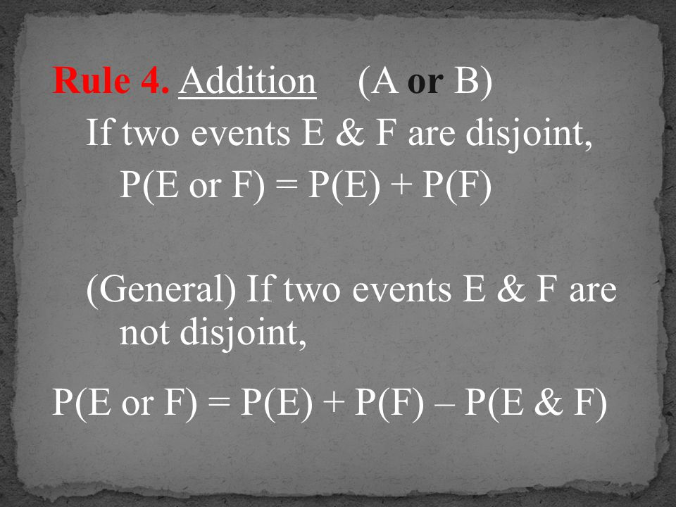 Rule 4. Addition (A or B) If two events E & F are disjoint, P(E or F) = P(E) + P(F) (General) If two events E & F are not disjoint,