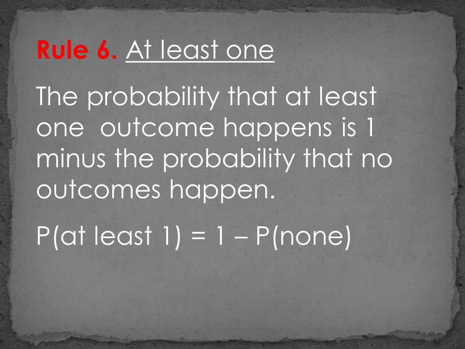 Rule 6. At least one The probability that at least one outcome happens is 1 minus the probability that no outcomes happen.