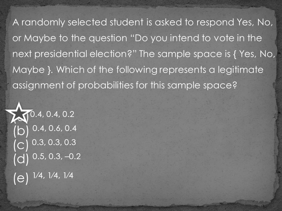 A randomly selected student is asked to respond Yes, No, or Maybe to the question Do you intend to vote in the next presidential election The sample space is { Yes, No, Maybe }. Which of the following represents a legitimate assignment of probabilities for this sample space