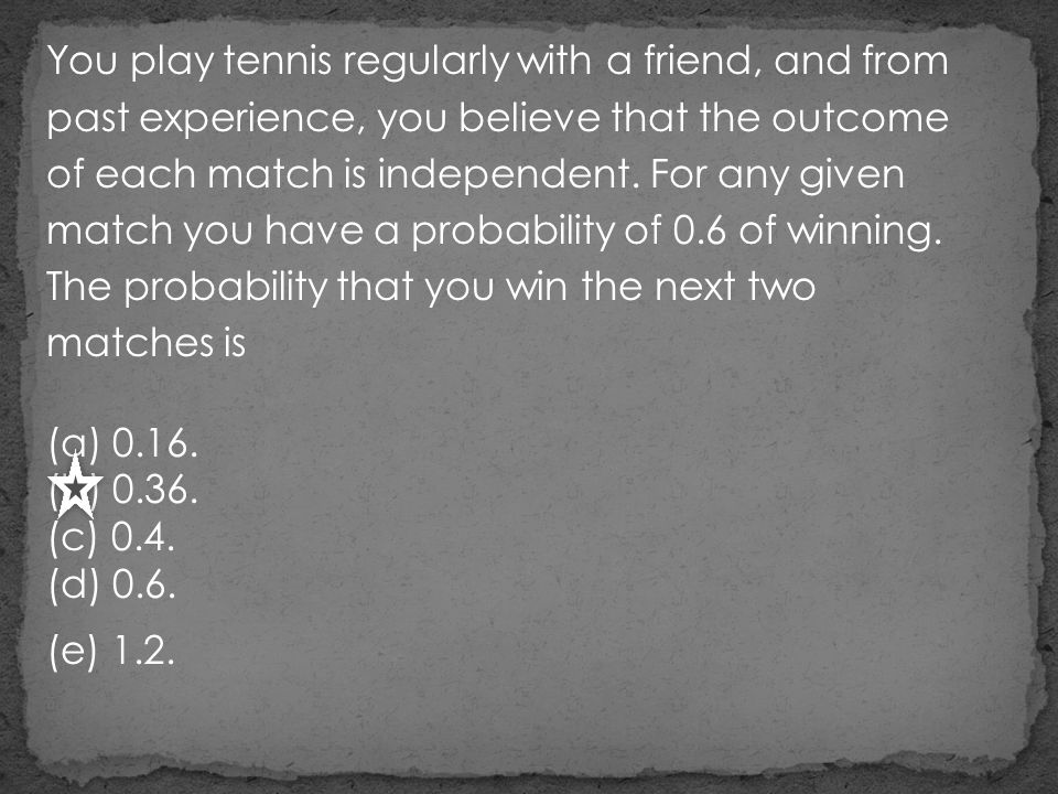 You play tennis regularly with a friend, and from past experience, you believe that the outcome of each match is independent. For any given match you have a probability of 0.6 of winning. The probability that you win the next two matches is