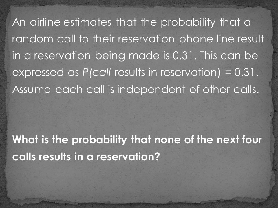 An airline estimates that the probability that a random call to their reservation phone line result in a reservation being made is 0.31. This can be expressed as P(call results in reservation) = 0.31. Assume each call is independent of other calls.