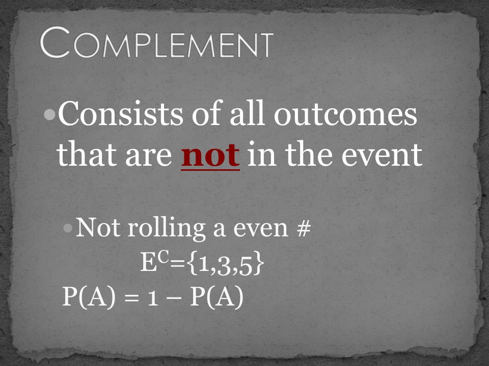 Complement Consists of all outcomes that are not in the event