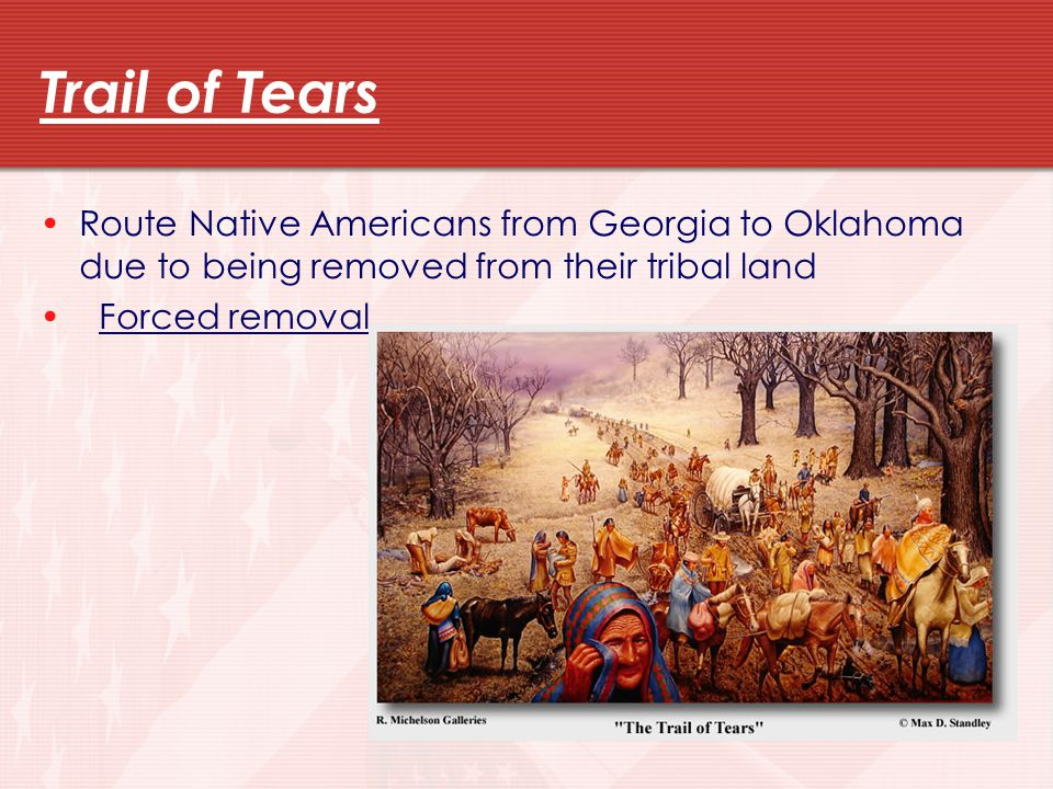 Trail of Tears Route Native Americans from Georgia to Oklahoma due to being removed from their tribal land.