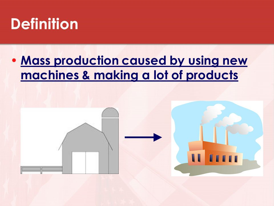 Definition Mass production caused by using new machines & making a lot of products