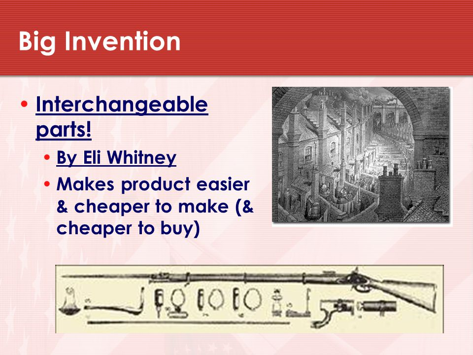 Big Invention Interchangeable parts! By Eli Whitney
