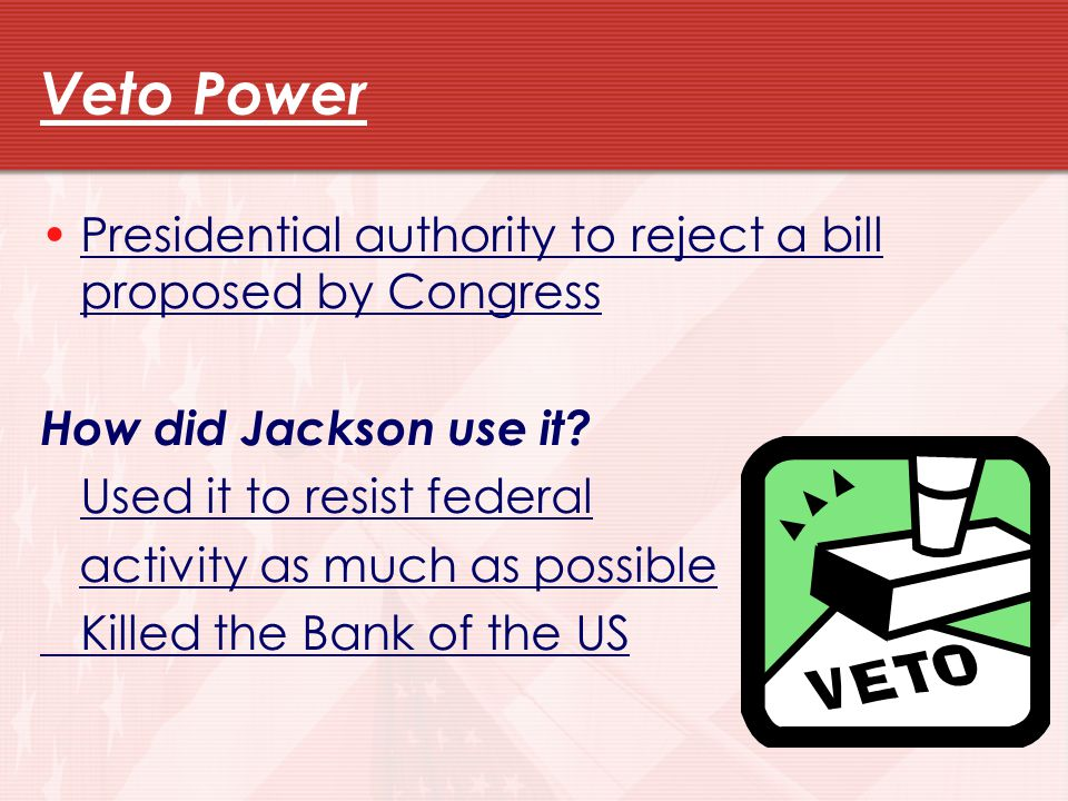 Veto Power Presidential authority to reject a bill proposed by Congress. How did Jackson use it Used it to resist federal.