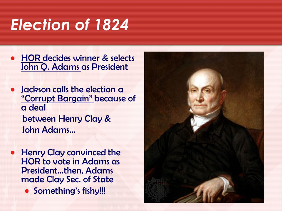 Election of 1824 HOR decides winner & selects John Q. Adams as President. Jackson calls the election a Corrupt Bargain because of a deal.