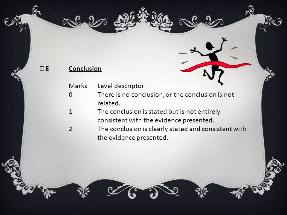 E Conclusion Marks Level descriptor. 0 There is no conclusion, or the conclusion is not related.