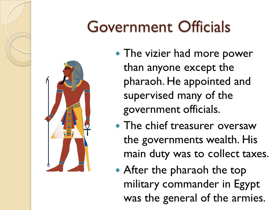 Government Officials The vizier had more power than anyone except the pharaoh. He appointed and supervised many of the government officials.
