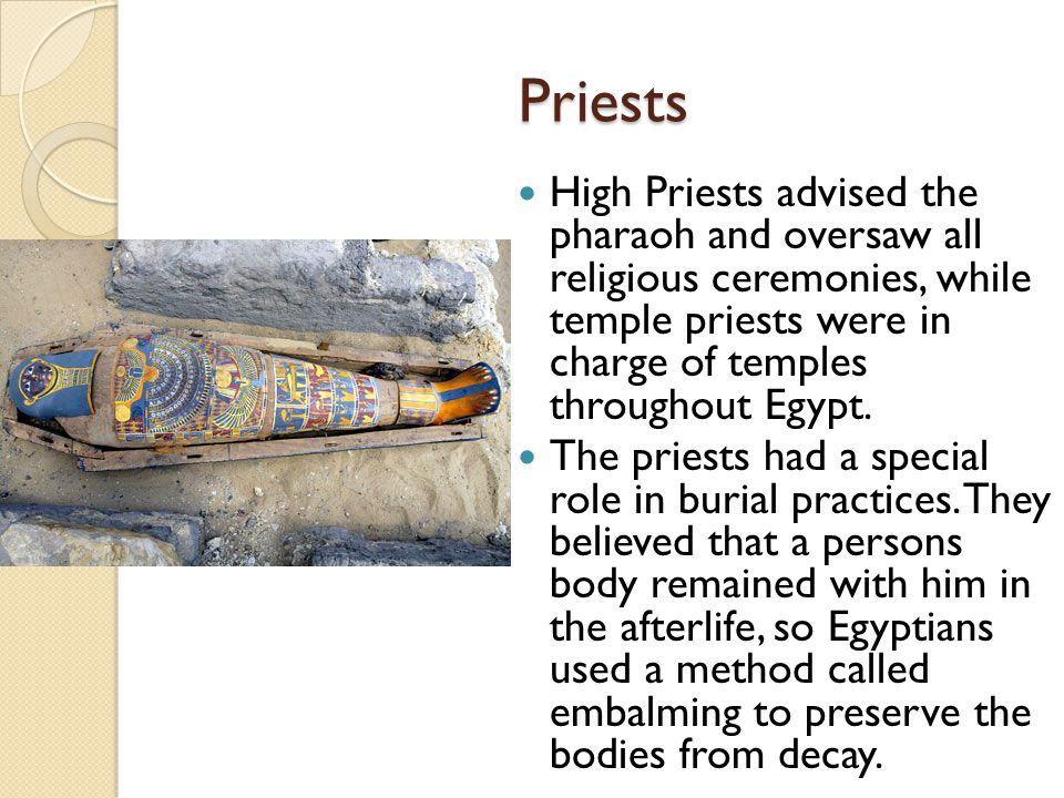 Priests High Priests advised the pharaoh and oversaw all religious ceremonies, while temple priests were in charge of temples throughout Egypt.