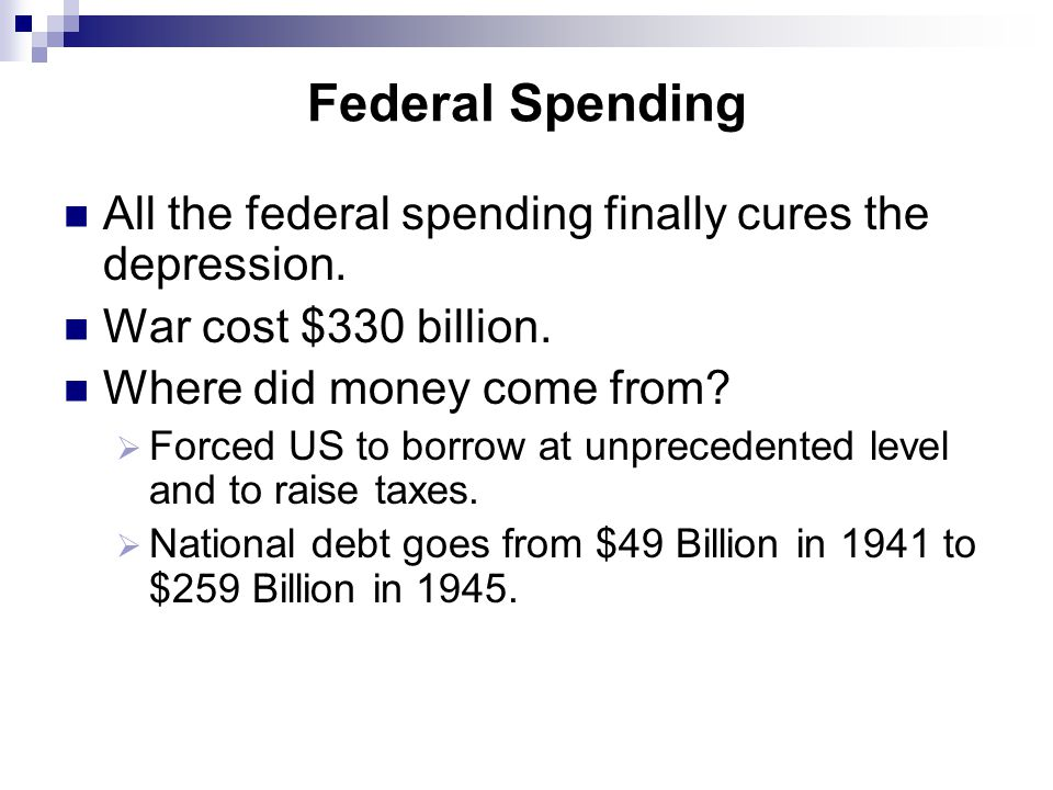 Federal Spending All the federal spending finally cures the depression. War cost $330 billion. Where did money come from