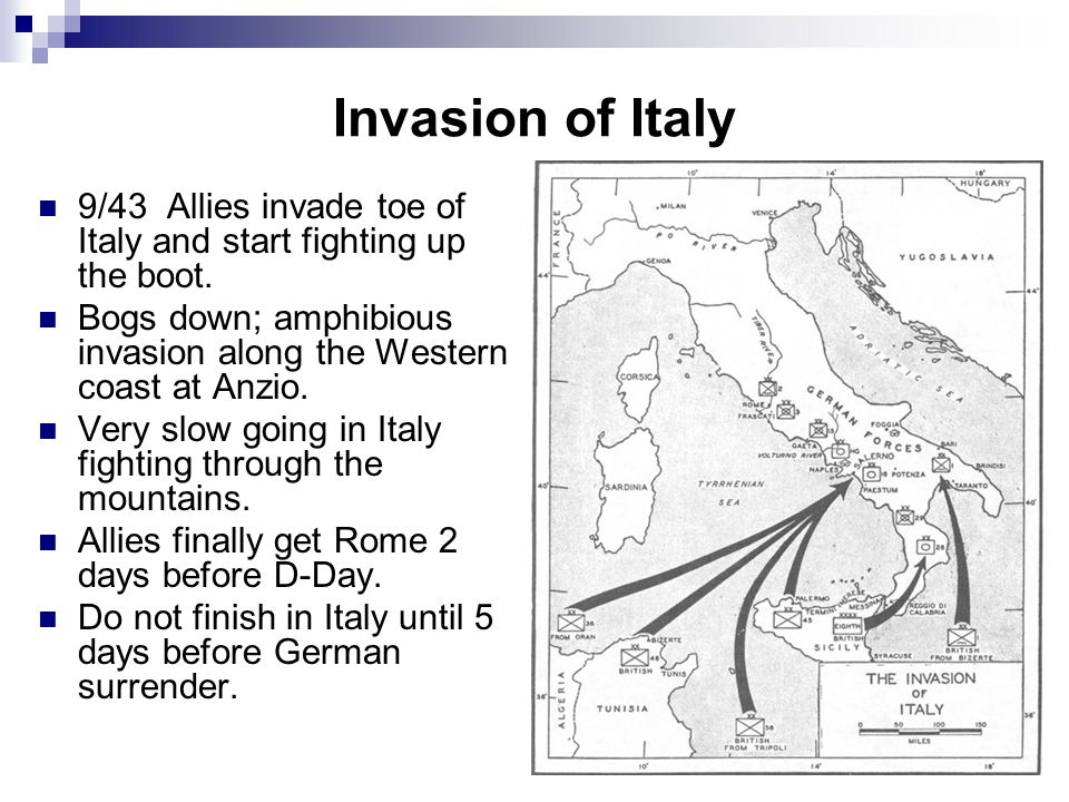 Invasion of Italy 9/43 Allies invade toe of Italy and start fighting up the boot. Bogs down; amphibious invasion along the Western coast at Anzio.