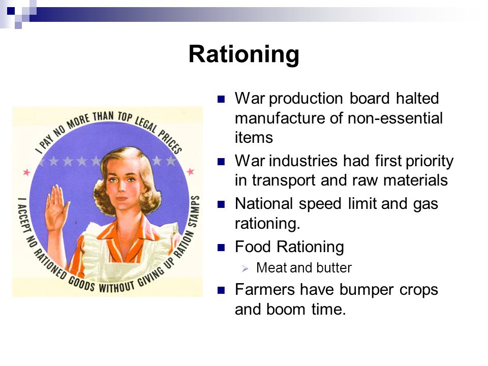 Rationing War production board halted manufacture of non-essential items. War industries had first priority in transport and raw materials.