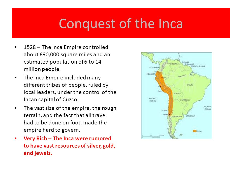 Conquest of the Inca 1528 – The Inca Empire controlled about 690,000 square miles and an estimated population of 6 to 14 million people.