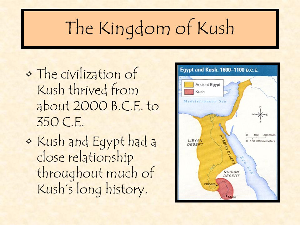The Kingdom of Kush The civilization of Kush thrived from about 2000 B.C.E. to 350 C.E.