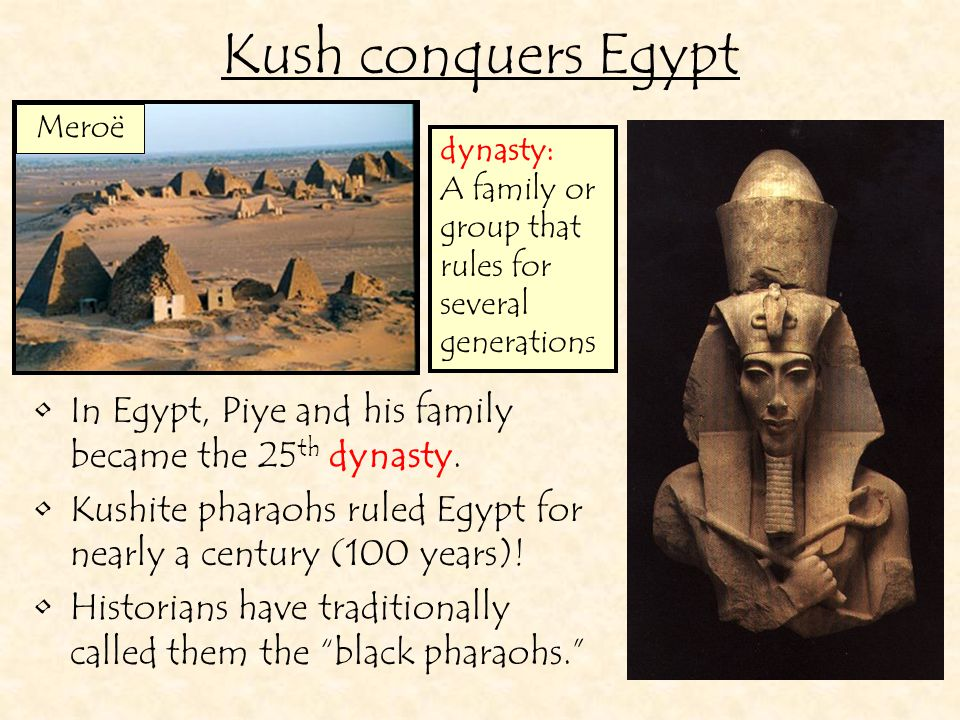 Kush conquers Egypt Meroë. dynasty: A family or group that rules for several generations. In Egypt, Piye and his family became the 25th dynasty.