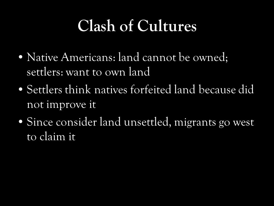 Clash of Cultures Native Americans: land cannot be owned; settlers: want to own land.