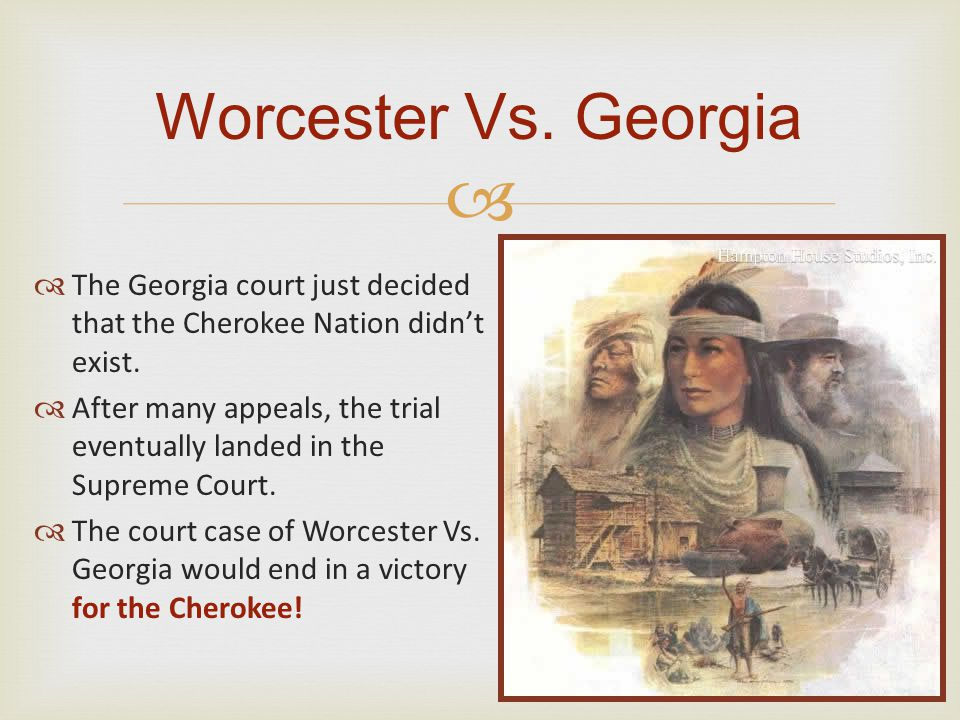 Worcester Vs. Georgia The Georgia court just decided that the Cherokee Nation didn't exist.