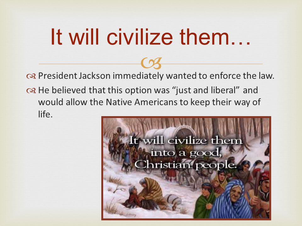 It will civilize them… President Jackson immediately wanted to enforce the law.