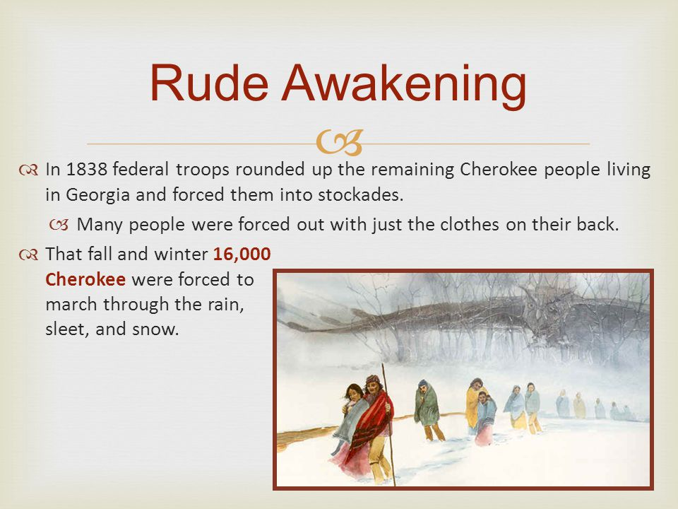 Rude Awakening In 1838 federal troops rounded up the remaining Cherokee people living in Georgia and forced them into stockades.