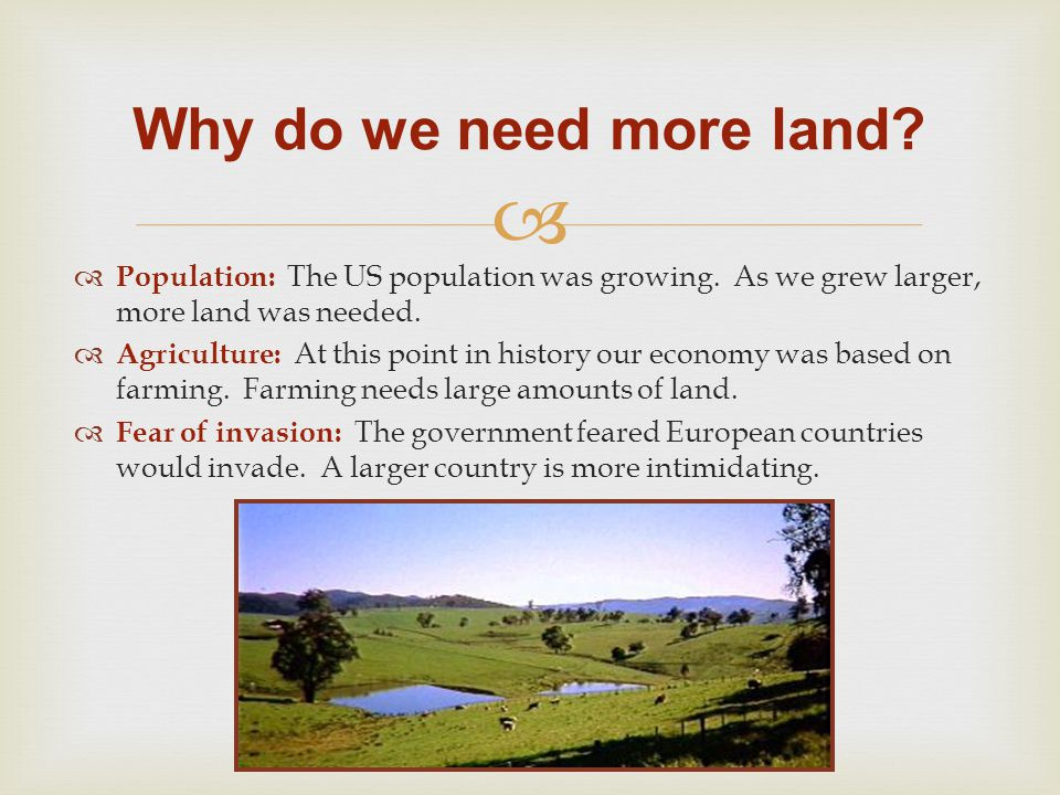 Why do we need more land Population: The US population was growing. As we grew larger, more land was needed.
