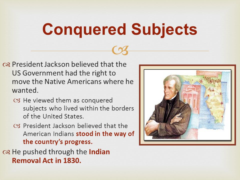 Conquered Subjects President Jackson believed that the US Government had the right to move the Native Americans where he wanted.