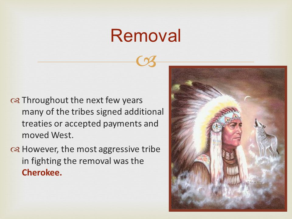 Removal Throughout the next few years many of the tribes signed additional treaties or accepted payments and moved West.