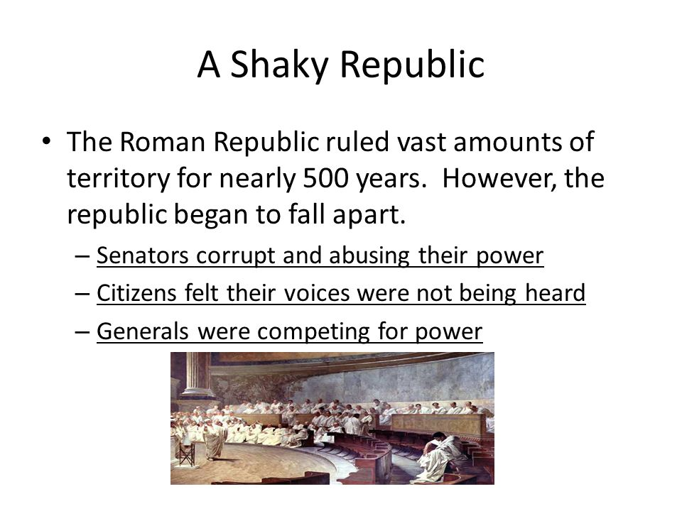 A Shaky Republic The Roman Republic ruled vast amounts of territory for nearly 500 years. However, the republic began to fall apart.