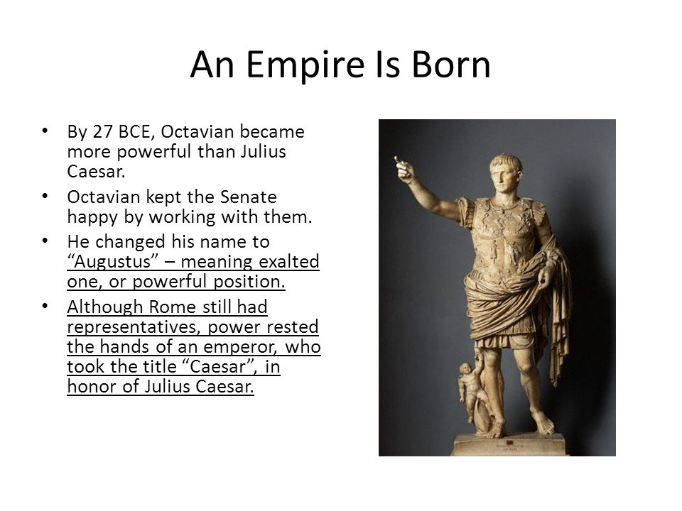 An Empire Is Born By 27 BCE, Octavian became more powerful than Julius Caesar. Octavian kept the Senate happy by working with them.