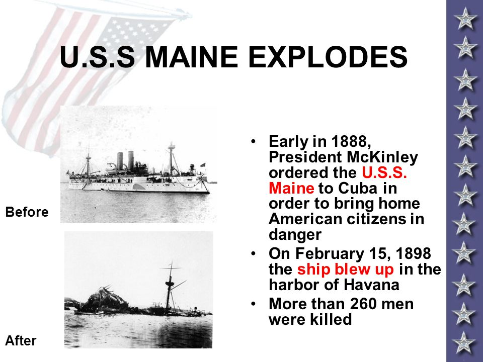 U.S.S MAINE EXPLODES Early in 1888, President McKinley ordered the U.S.S. Maine to Cuba in order to bring home American citizens in danger.