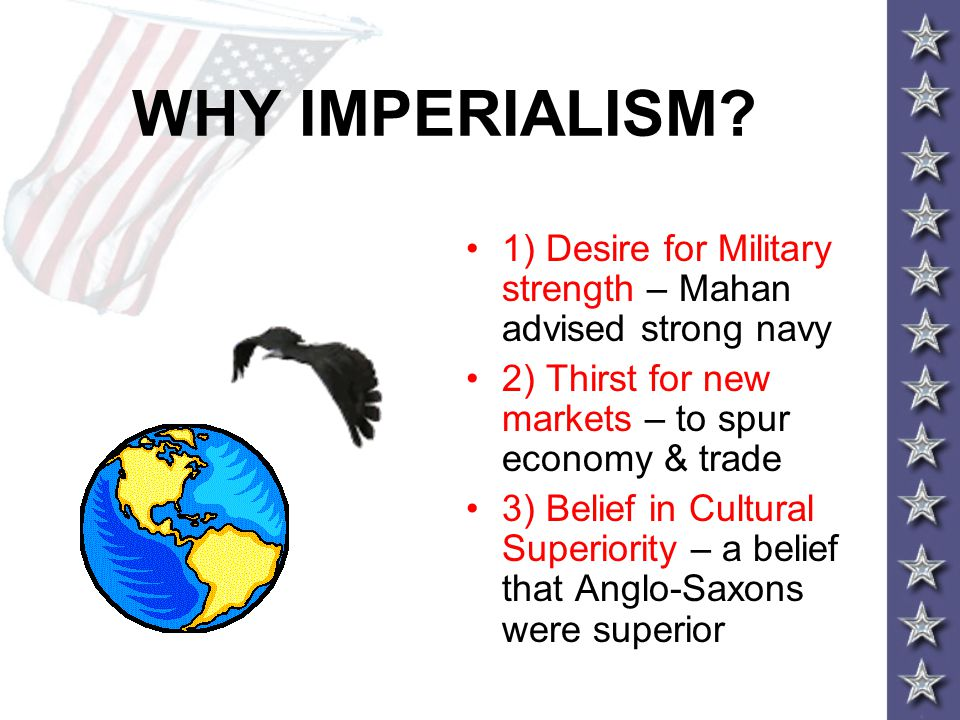 WHY IMPERIALISM 1) Desire for Military strength – Mahan advised strong navy. 2) Thirst for new markets – to spur economy & trade.