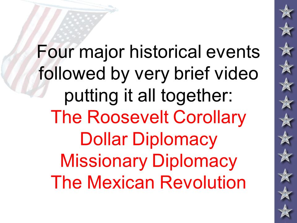 Four major historical events followed by very brief video putting it all together: The Roosevelt Corollary Dollar Diplomacy Missionary Diplomacy The Mexican Revolution
