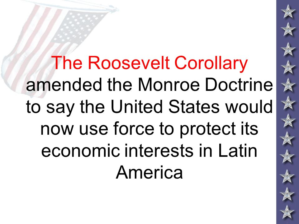 The Roosevelt Corollary amended the Monroe Doctrine to say the United States would now use force to protect its economic interests in Latin America