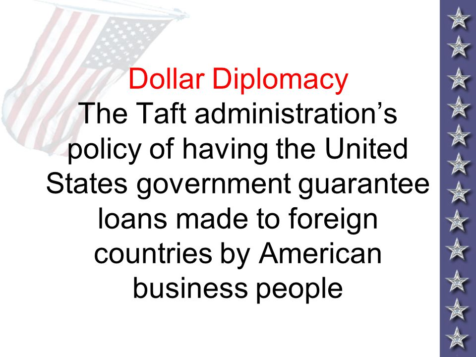 Dollar Diplomacy The Taft administration's policy of having the United States government guarantee loans made to foreign countries by American business people